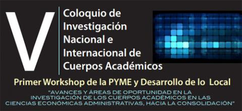 V Coloquio de Investigación Nacional e Internacional de Cuerpos Académicos y Primer Workshop de la PYME y Desarrollo de lo Local